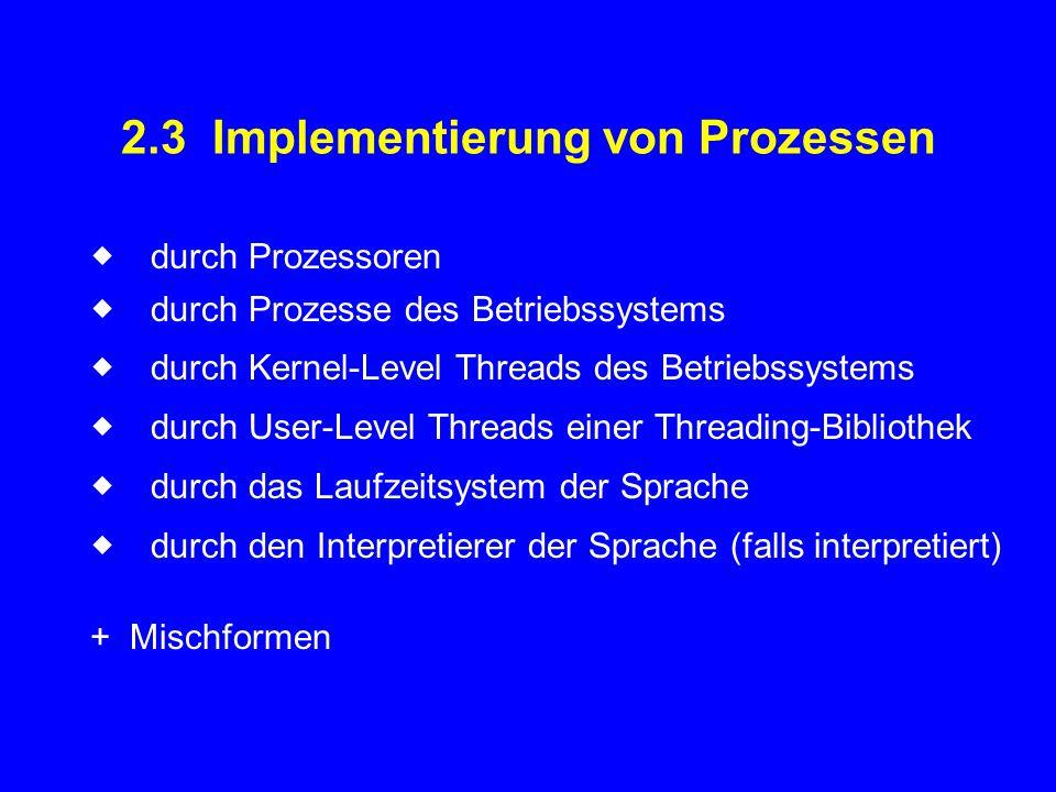 2.3 Implementierung von Prozessen  durch Prozessoren  durch Prozesse des Betriebssystems  durch Kernel-Level Threads des Betriebssystems  durc