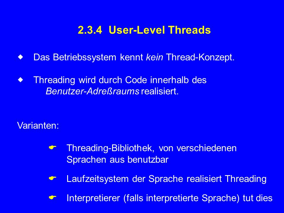 2.3.4 User-Level Threads  Das Betriebssystem kennt kein Thread-Konzept.  Threading wird durch Code innerhalb des Benutzer-Adreßraums realisiert. V