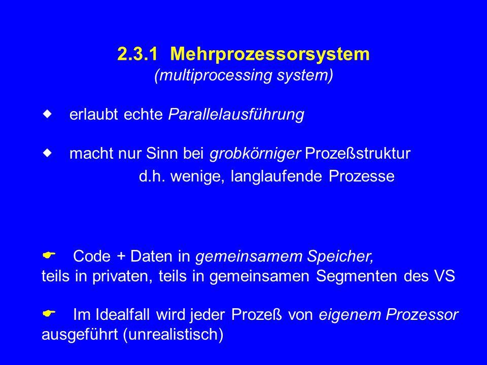 2.3.1 Mehrprozessorsystem (multiprocessing system)  erlaubt echte Parallelausführung  macht nur Sinn bei grobkörniger Prozeßstruktur d.h. wenige,