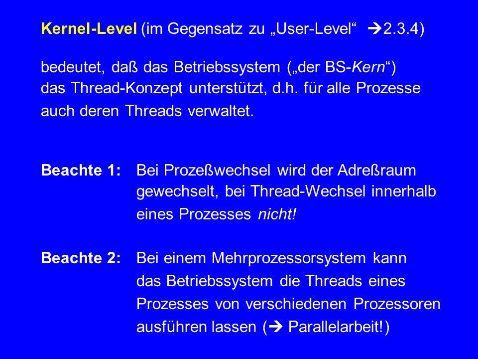 """Kernel-Level (im Gegensatz zu """"User-Level""""  2.3.4) bedeutet, daß das Betriebssystem (""""der BS-Kern"""") das Thread-Konzept unterstützt, d.h. für alle Pro"""