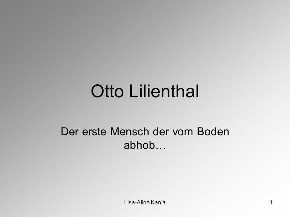 Lisa-Aline Kania1 Otto Lilienthal Der erste Mensch der vom Boden abhob…