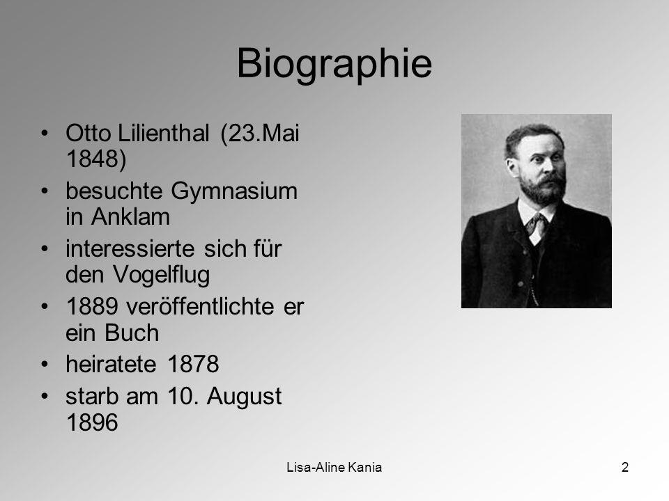 Lisa-Aline Kania2 Biographie Otto Lilienthal (23.Mai 1848) besuchte Gymnasium in Anklam interessierte sich für den Vogelflug 1889 veröffentlichte er ein Buch heiratete 1878 starb am 10.