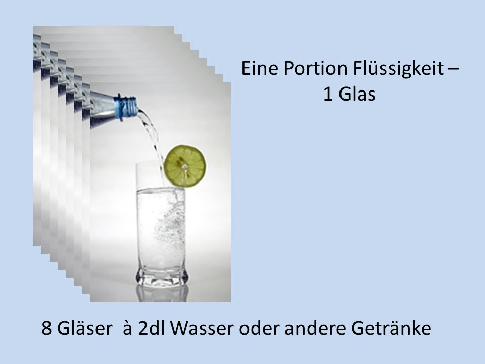 8 Gläser à 2dl Wasser oder andere Getränke Eine Portion Flüssigkeit – 1 Glas