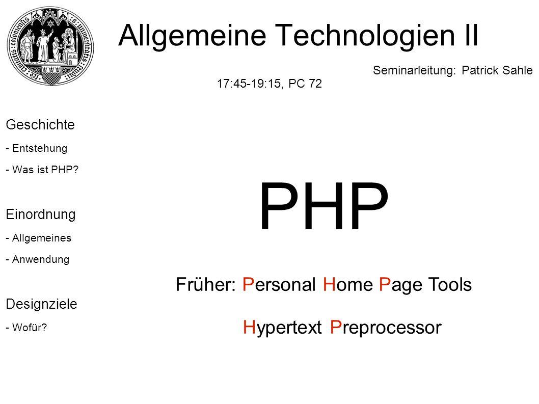 Allgemeine Technologien II Seminarleitung: Patrick Sahle 17:45-19:15, PC 72 Geschichte - Entstehung - Was ist PHP? Einordnung - Allgemeines - Anwendun