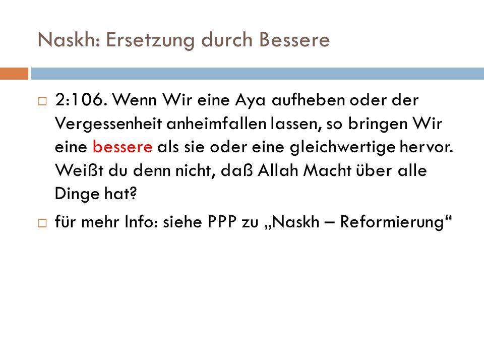 Naskh: Ersetzung durch Bessere  2:106. Wenn Wir eine Aya aufheben oder der Vergessenheit anheimfallen lassen, so bringen Wir eine bessere als sie ode