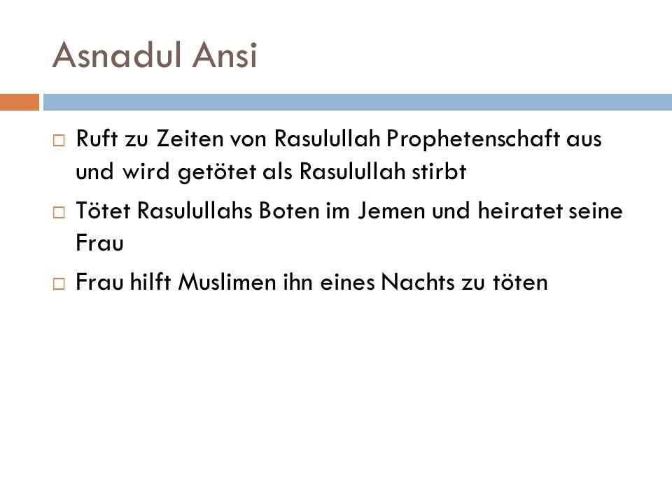 Asnadul Ansi  Ruft zu Zeiten von Rasulullah Prophetenschaft aus und wird getötet als Rasulullah stirbt  Tötet Rasulullahs Boten im Jemen und heirate