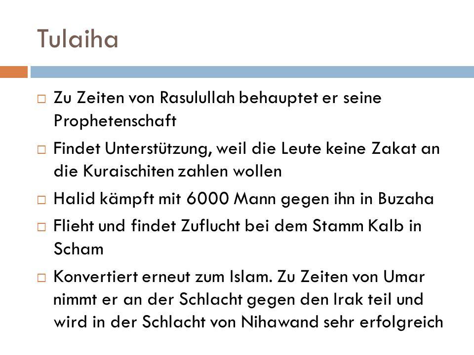 Tulaiha  Zu Zeiten von Rasulullah behauptet er seine Prophetenschaft  Findet Unterstützung, weil die Leute keine Zakat an die Kuraischiten zahlen wo