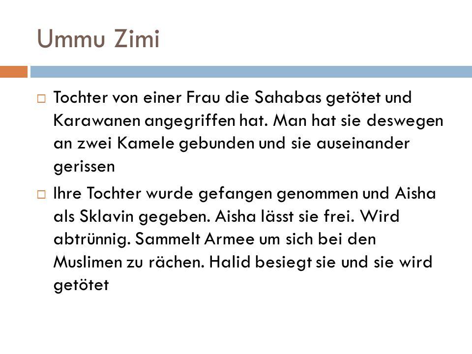 Ummu Zimi  Tochter von einer Frau die Sahabas getötet und Karawanen angegriffen hat. Man hat sie deswegen an zwei Kamele gebunden und sie auseinander