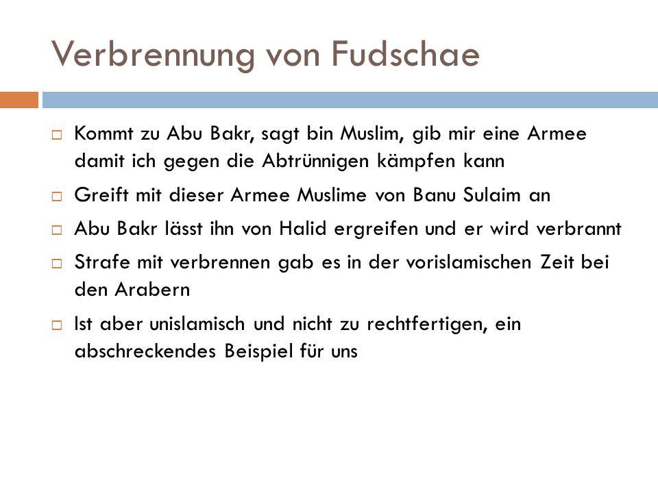 Verbrennung von Fudschae  Kommt zu Abu Bakr, sagt bin Muslim, gib mir eine Armee damit ich gegen die Abtrünnigen kämpfen kann  Greift mit dieser Arm