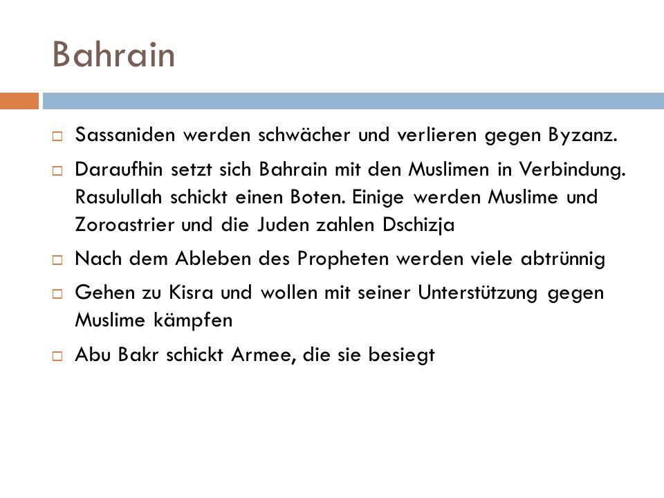Bahrain  Sassaniden werden schwächer und verlieren gegen Byzanz.  Daraufhin setzt sich Bahrain mit den Muslimen in Verbindung. Rasulullah schickt ei
