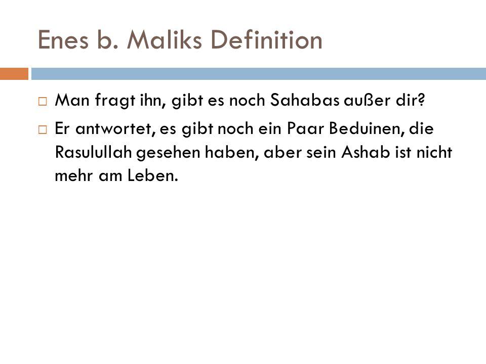 Enes b. Maliks Definition  Man fragt ihn, gibt es noch Sahabas außer dir?  Er antwortet, es gibt noch ein Paar Beduinen, die Rasulullah gesehen habe