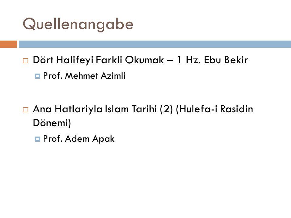 Quellenangabe  Dört Halifeyi Farkli Okumak – 1 Hz. Ebu Bekir  Prof. Mehmet Azimli  Ana Hatlariyla Islam Tarihi (2) (Hulefa-i Rasidin Dönemi)  Prof
