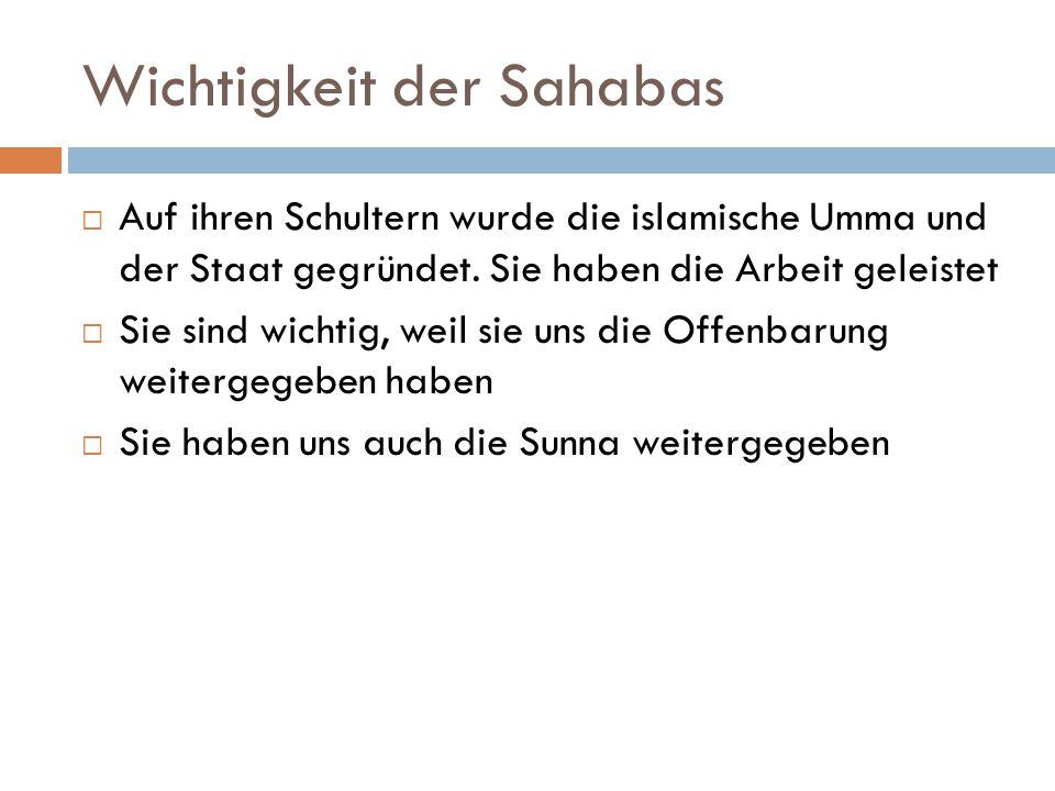 Wichtigkeit der Sahabas  Auf ihren Schultern wurde die islamische Umma und der Staat gegründet. Sie haben die Arbeit geleistet  Sie sind wichtig, we