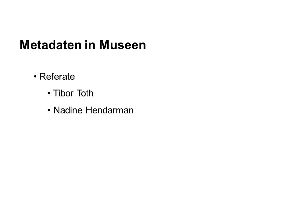 Metadaten in Museen Referate Tibor Toth Nadine Hendarman