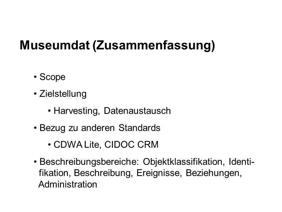 Museumdat (Zusammenfassung) Scope Zielstellung Harvesting, Datenaustausch Bezug zu anderen Standards CDWA Lite, CIDOC CRM Beschreibungsbereiche: Objektklassifikation, Identi- fikation, Beschreibung, Ereignisse, Beziehungen, Administration