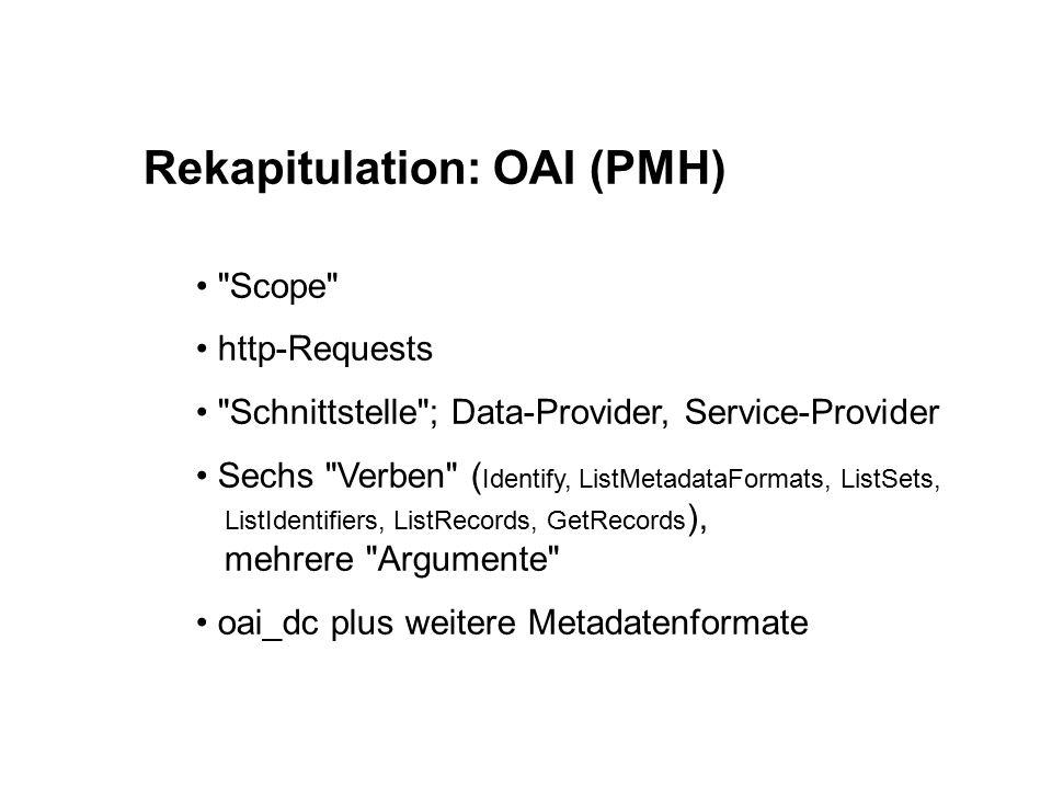 Rekapitulation: OAI (PMH) Scope http-Requests Schnittstelle ; Data-Provider, Service-Provider Sechs Verben ( Identify, ListMetadataFormats, ListSets, ListIdentifiers, ListRecords, GetRecords ), mehrere Argumente oai_dc plus weitere Metadatenformate