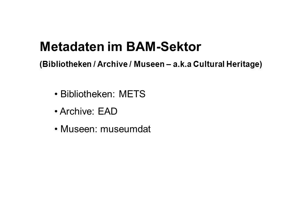 Metadaten im BAM-Sektor (Bibliotheken / Archive / Museen – a.k.a Cultural Heritage) Bibliotheken: METS Archive: EAD Museen: museumdat