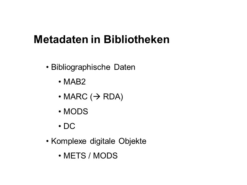 Metadaten in Bibliotheken Bibliographische Daten MAB2 MARC (  RDA) MODS DC Komplexe digitale Objekte METS / MODS