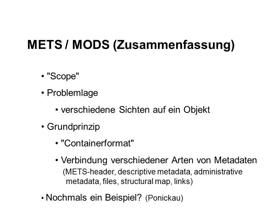 METS / MODS (Zusammenfassung) Scope Problemlage verschiedene Sichten auf ein Objekt Grundprinzip Containerformat Verbindung verschiedener Arten von Metadaten (METS-header, descriptive metadata, administrative metadata, files, structural map, links) Nochmals ein Beispiel.