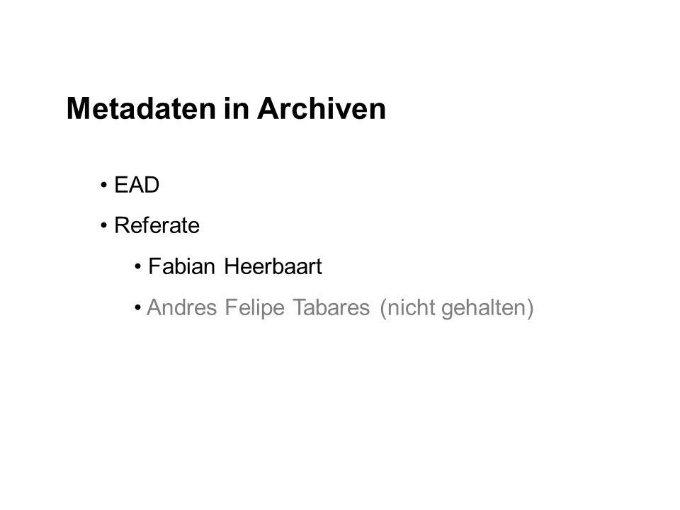 Metadaten in Archiven EAD Referate Fabian Heerbaart Andres Felipe Tabares (nicht gehalten)