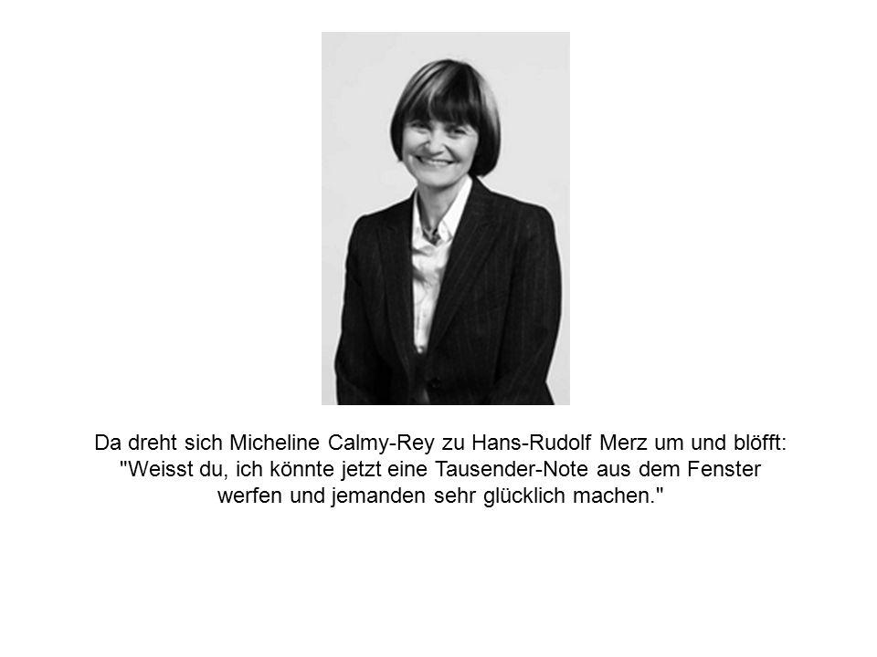 Da dreht sich Micheline Calmy-Rey zu Hans-Rudolf Merz um und blöfft: Weisst du, ich könnte jetzt eine Tausender-Note aus dem Fenster werfen und jemanden sehr glücklich machen.