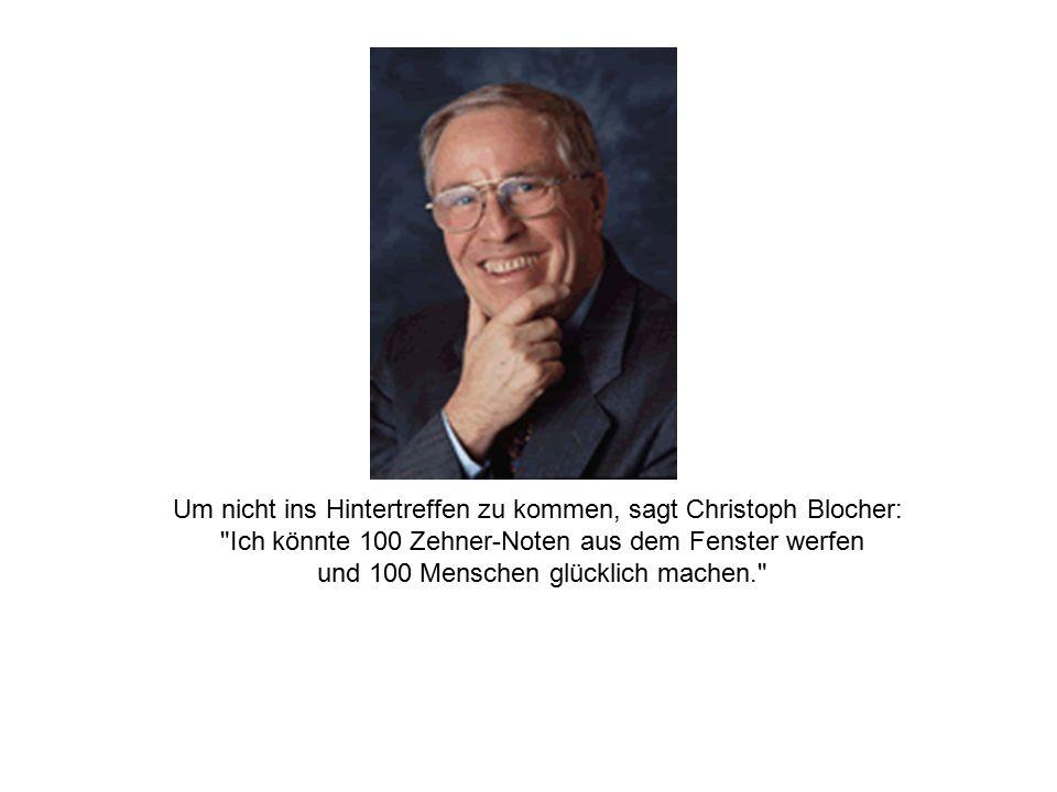 Um nicht ins Hintertreffen zu kommen, sagt Christoph Blocher: Ich könnte 100 Zehner-Noten aus dem Fenster werfen und 100 Menschen glücklich machen.