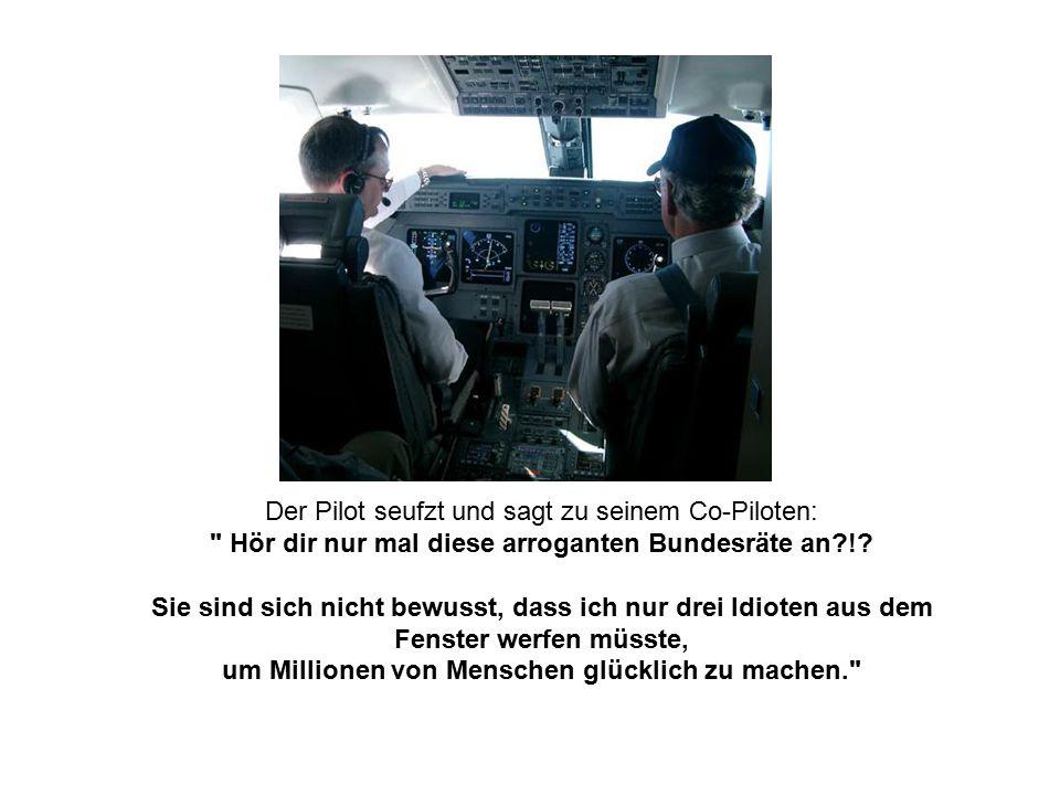 Der Pilot seufzt und sagt zu seinem Co-Piloten: Hör dir nur mal diese arroganten Bundesräte an !.