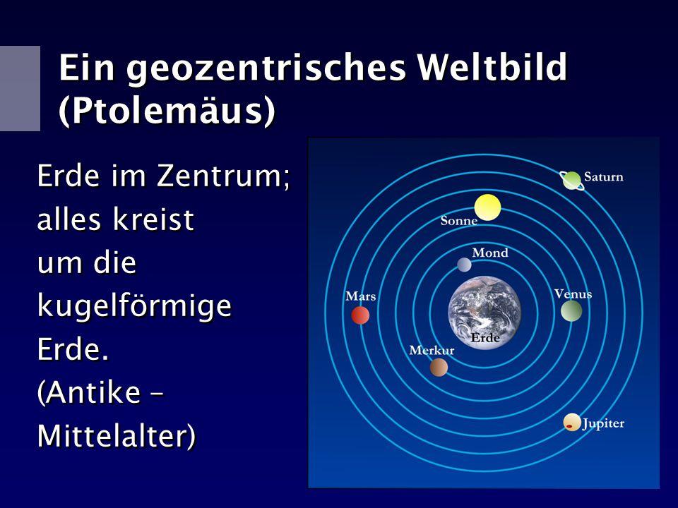 Ein geozentrisches Weltbild (Ptolemäus) Erde im Zentrum; alles kreist um die kugelförmige Erde. (Antike – Mittelalter) Erde im Zentrum; alles kreist u