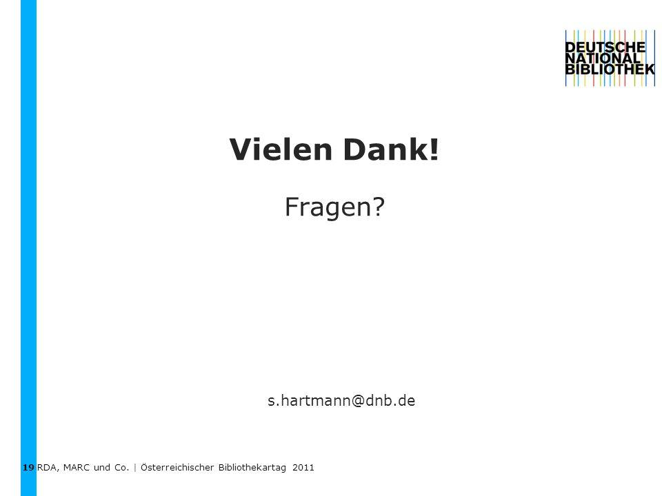 RDA, MARC und Co. | Österreichischer Bibliothekartag 2011 Vielen Dank! Fragen 19 s.hartmann@dnb.de