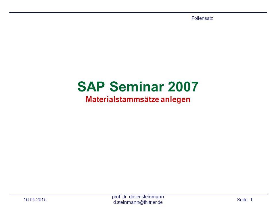 16.04.2015 prof. dr. dieter steinmann d.steinmann@fh-trier.de Seite: 1 SAP Seminar 2007 Materialstammsätze anlegen Foliensatz