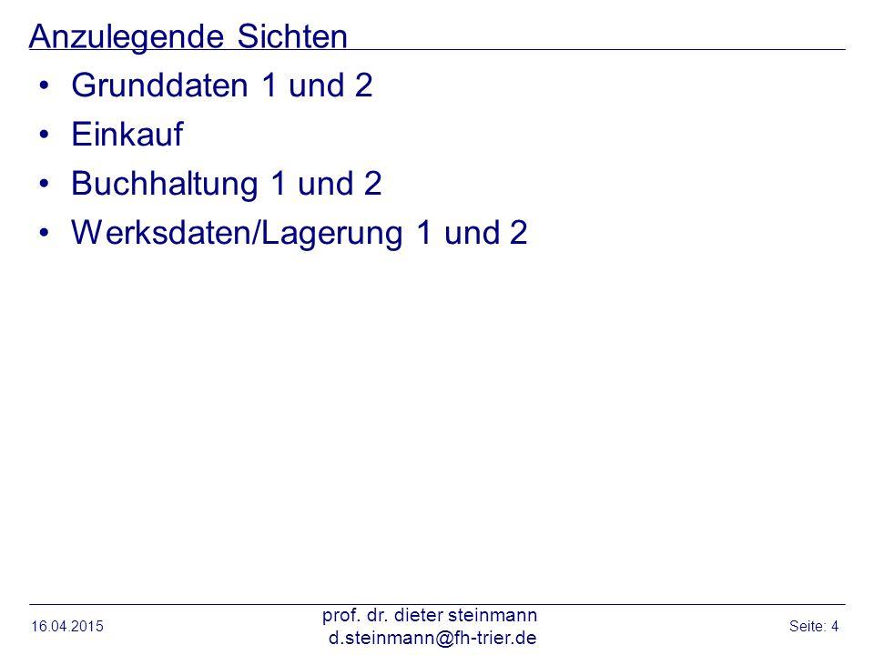Anzulegende Sichten Grunddaten 1 und 2 Einkauf Buchhaltung 1 und 2 Werksdaten/Lagerung 1 und 2 16.04.2015 prof. dr. dieter steinmann d.steinmann@fh-tr