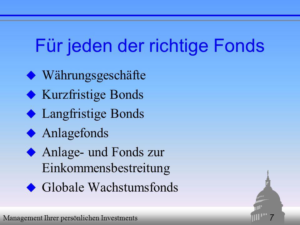 7 Management Ihrer persönlichen Investments Für jeden der richtige Fonds  Währungsgeschäfte  Kurzfristige Bonds  Langfristige Bonds  Anlagefonds  Anlage- und Fonds zur Einkommensbestreitung  Globale Wachstumsfonds