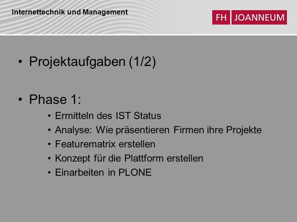 Internettechnik und Management Projektaufgaben (1/2) Phase 1: Ermitteln des IST Status Analyse: Wie präsentieren Firmen ihre Projekte Featurematrix erstellen Konzept für die Plattform erstellen Einarbeiten in PLONE