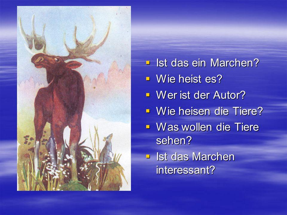  Ist das ein Marchen?  Wie heist es?  Wer ist der Autor?  Wie heisen die Tiere?  Was wollen die Tiere sehen?  Ist das Marchen interessant?