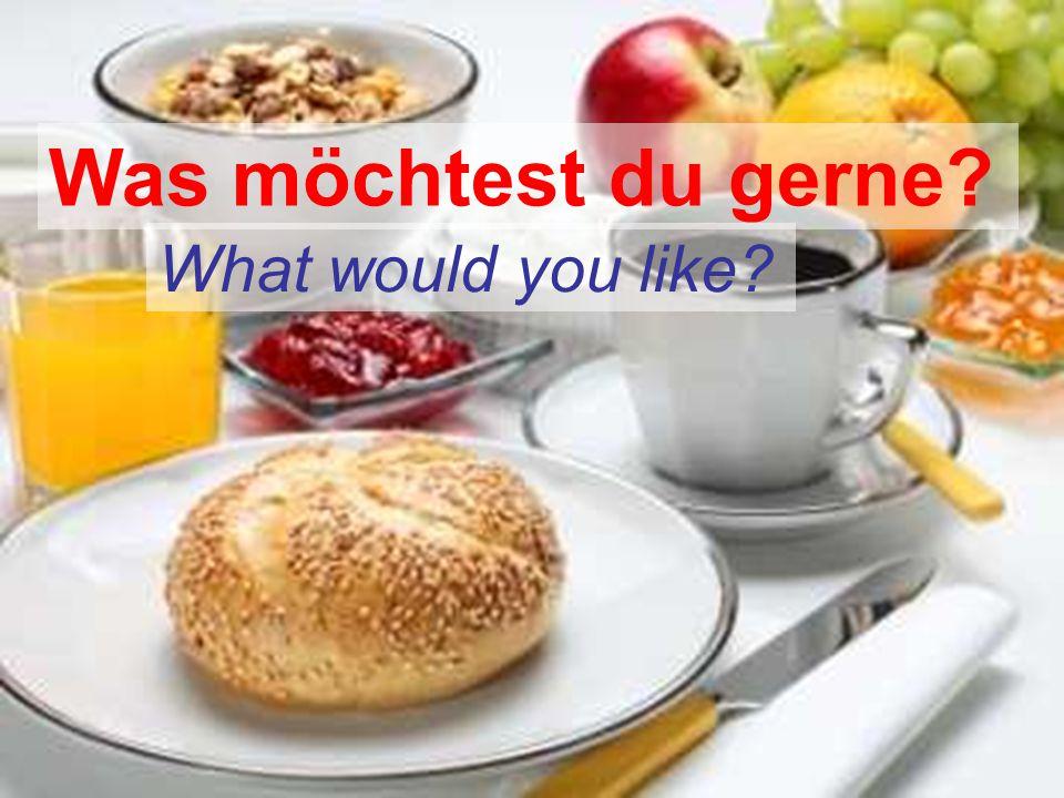 Was möchtest du gerne? What would you like?