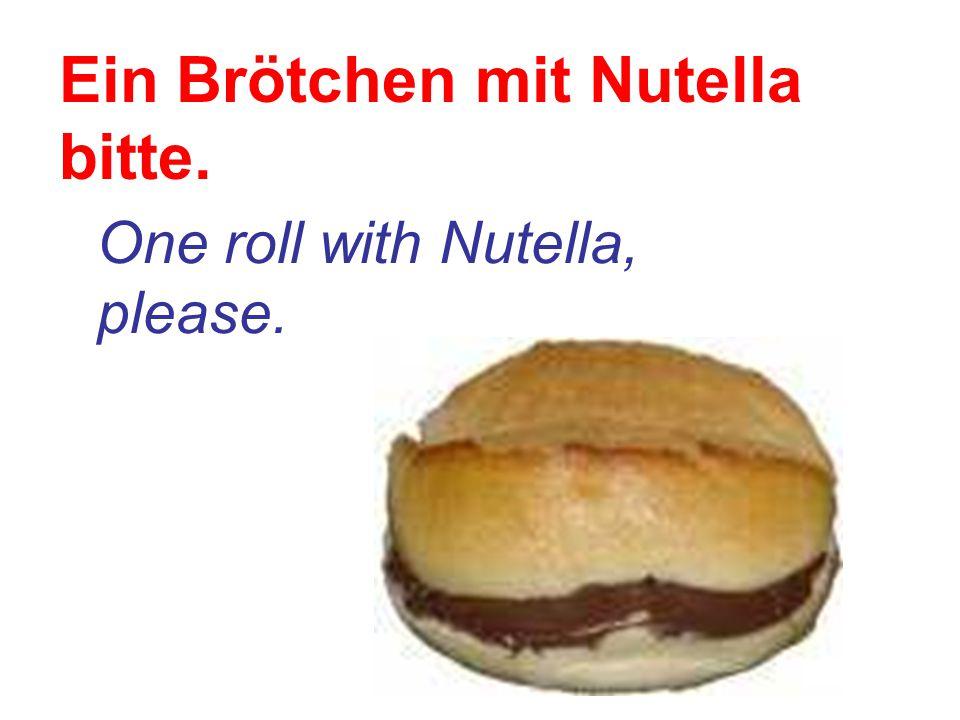 Ein Brötchen mit Nutella bitte. One roll with Nutella, please.