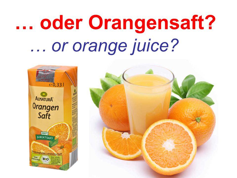 … oder Orangensaft? … or orange juice?