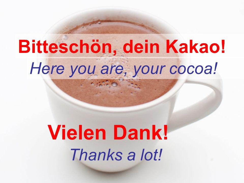 Bitteschön, dein Kakao! Here you are, your cocoa! Vielen Dank! Thanks a lot!