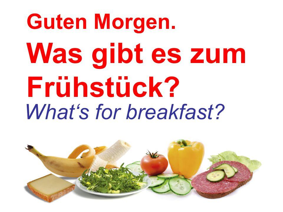 Guten Morgen. Was gibt es zum Frühstück? What's for breakfast?