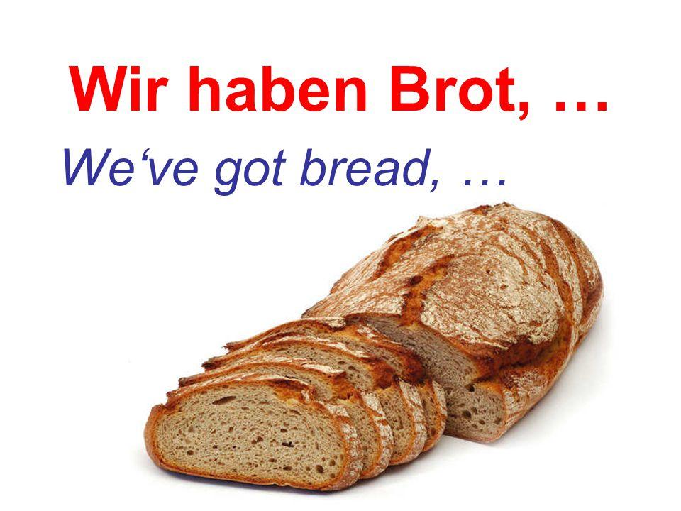 Wir haben Brot, … We've got bread, …