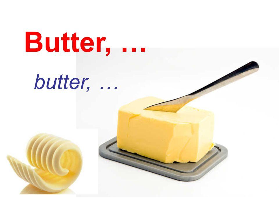 Butter, … butter, …