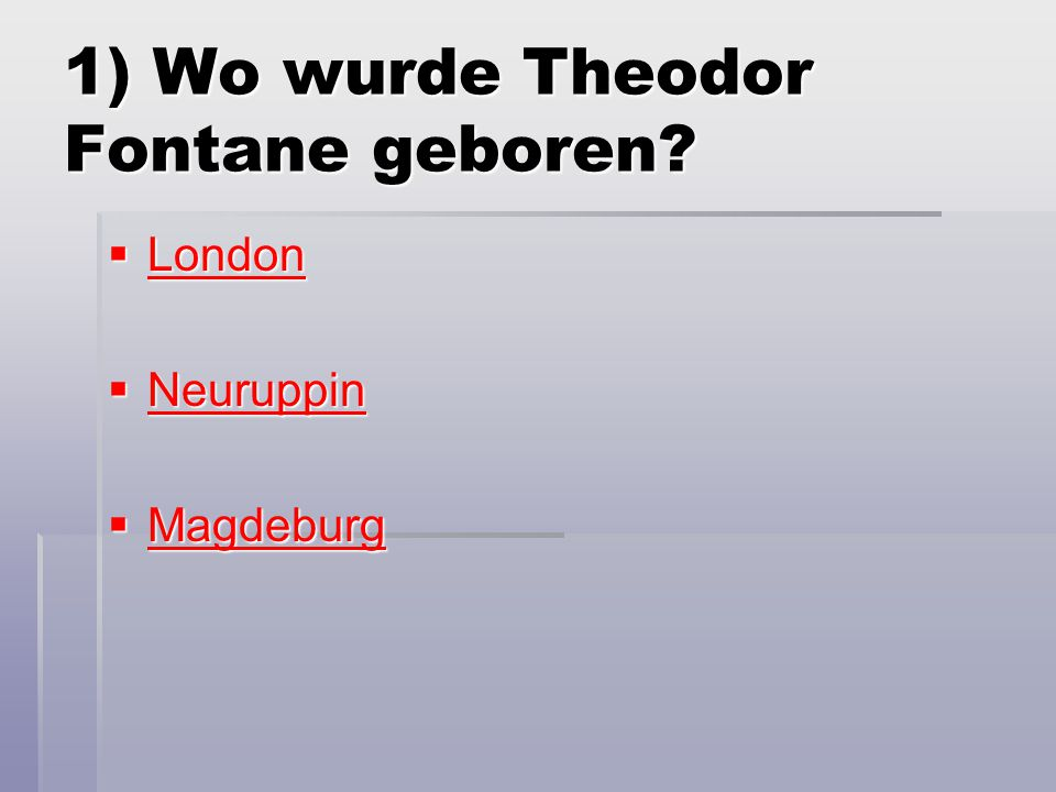 1) Wo wurde Theodor Fontane geboren?  London London  Neuruppin Neuruppin  Magdeburg Magdeburg