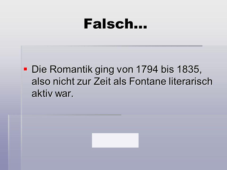 Falsch…  Die Romantik ging von 1794 bis 1835, also nicht zur Zeit als Fontane literarisch aktiv war.