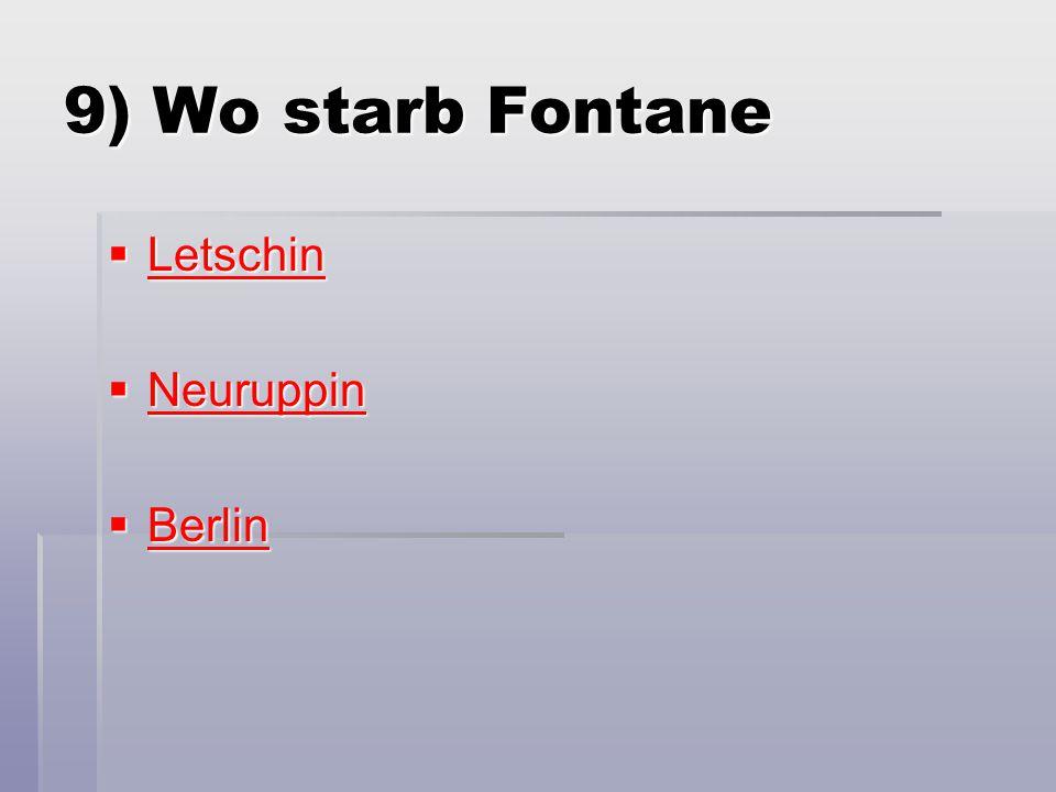 9) Wo starb Fontane  Letschin Letschin  Neuruppin Neuruppin  Berlin Berlin