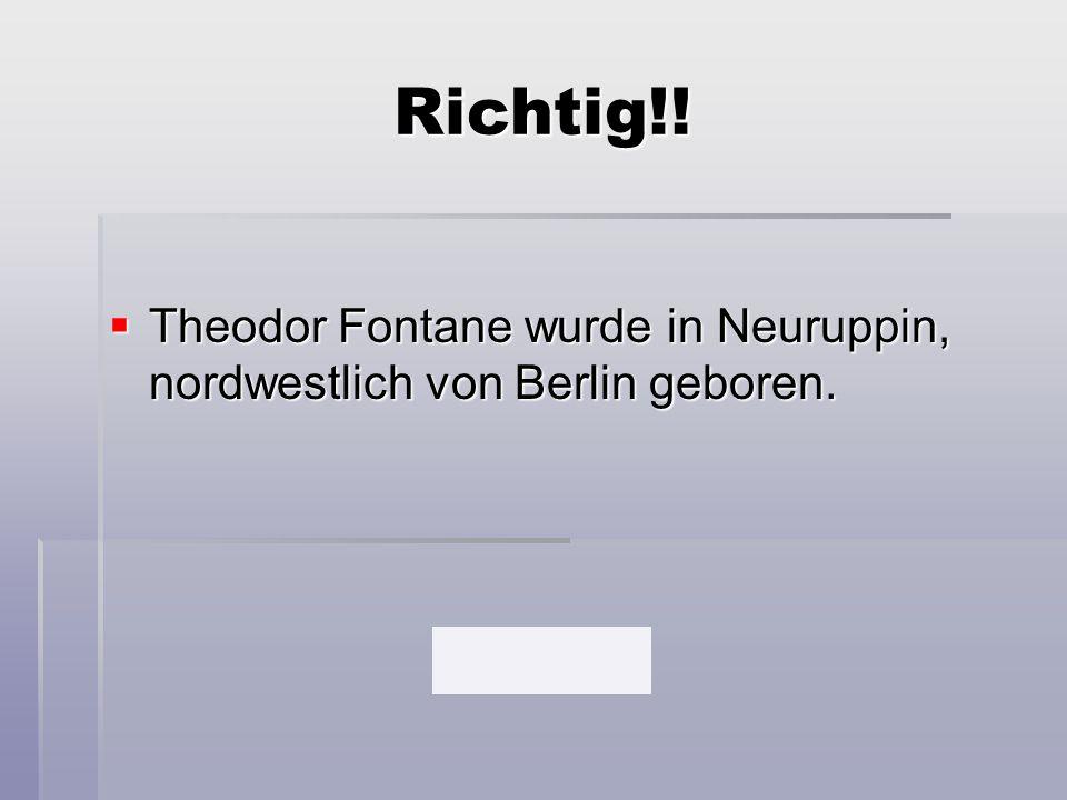 Richtig!!  Theodor Fontane wurde in Neuruppin, nordwestlich von Berlin geboren.