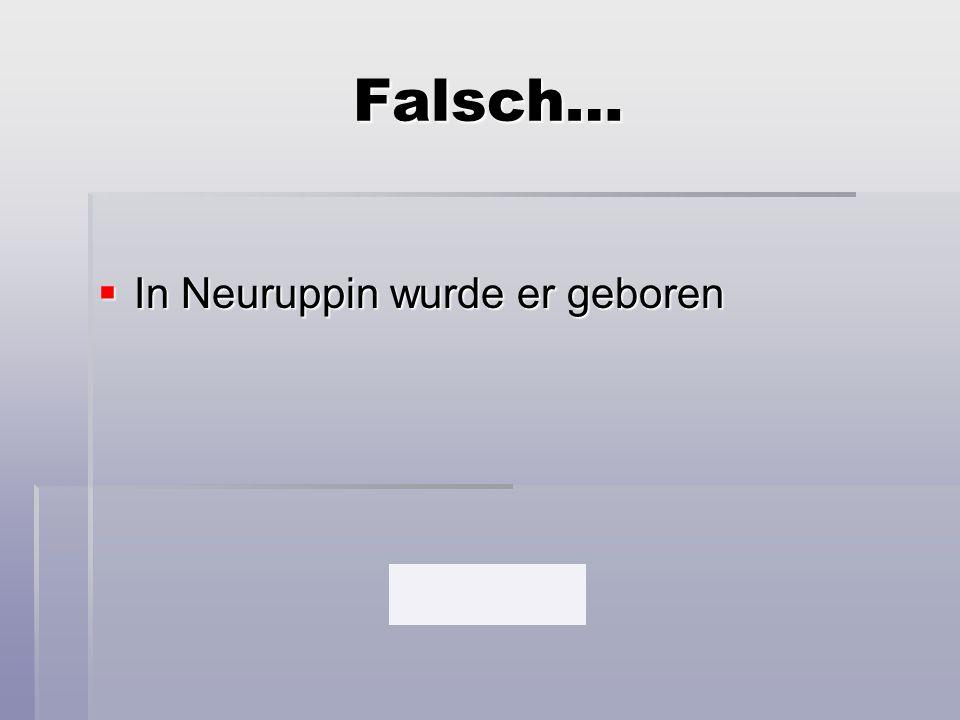 Falsch…  In Neuruppin wurde er geboren
