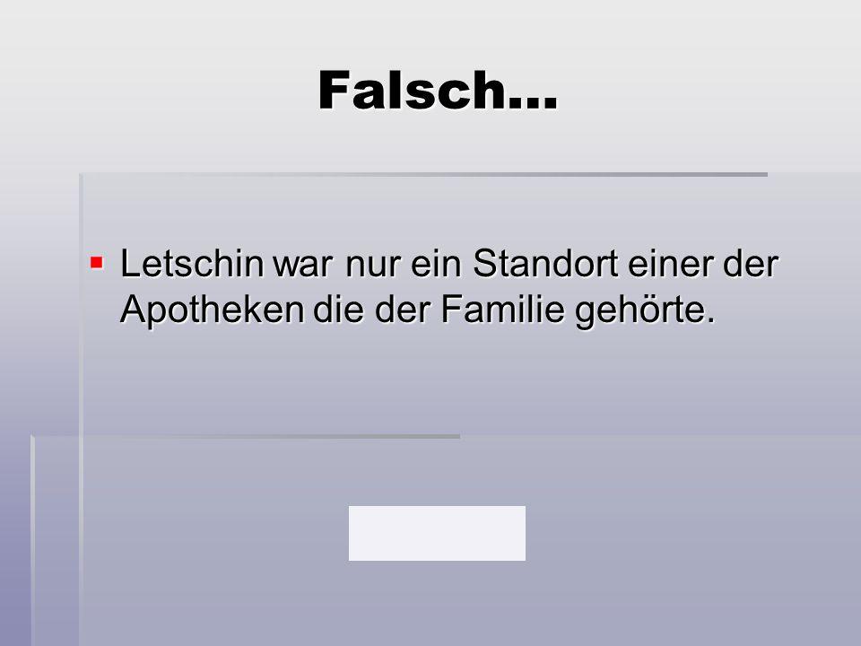 Falsch…  Letschin war nur ein Standort einer der Apotheken die der Familie gehörte.