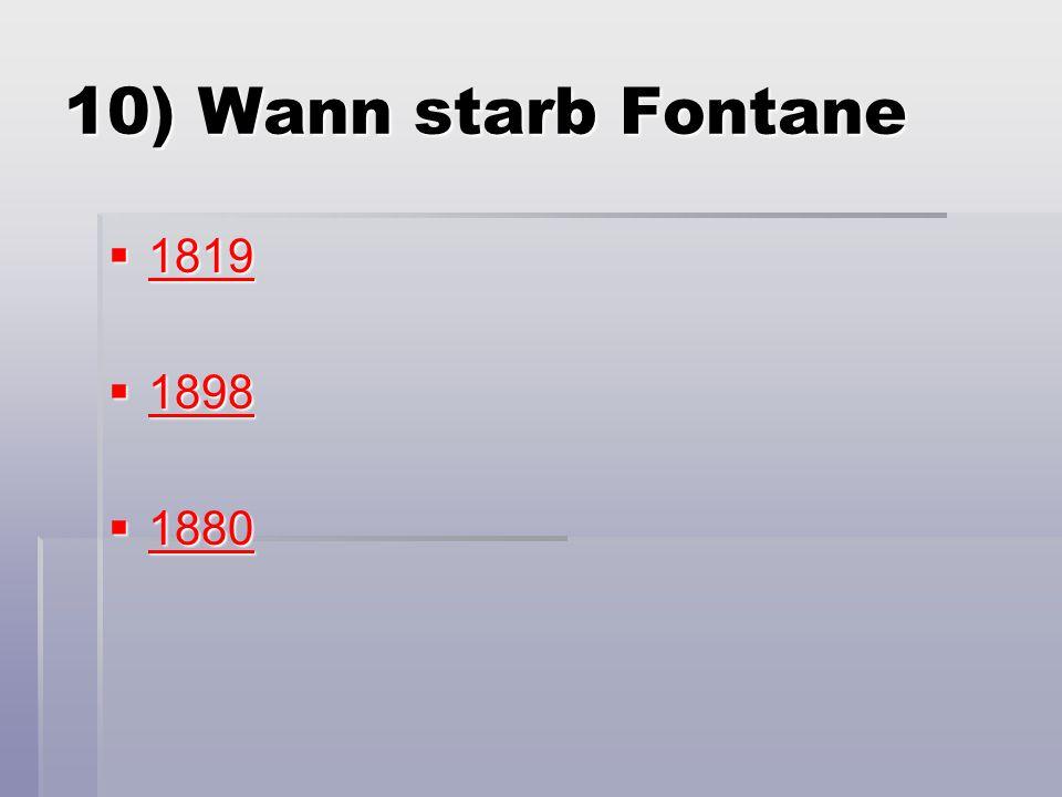 10) Wann starb Fontane  1819 1819  1898 1898  1880 1880