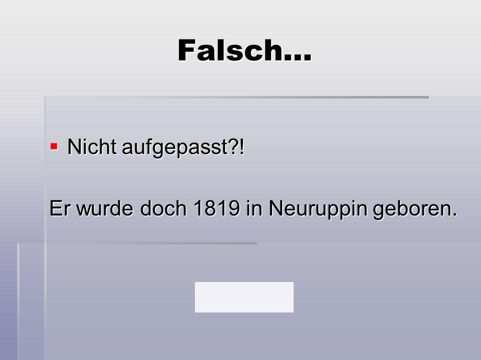 Falsch…  Nicht aufgepasst?! Er wurde doch 1819 in Neuruppin geboren.
