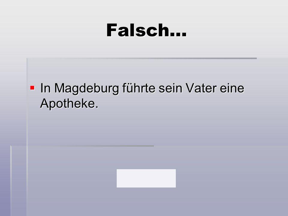 Falsch…  In Magdeburg führte sein Vater eine Apotheke.